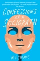 Confessions of a Sociopath - A Life Spent Hiding In Plain Sight ebook by M. E. Thomas