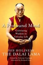 A Profound Mind - Cultivating Wisdom in Everyday Life ebook by HH Dalai Lama, Nicholas Vreeland