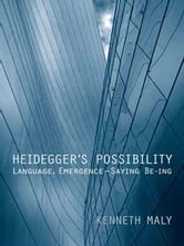 Heidegger's Possibility - Language, Emergence - Saying Be-ing ebook by Kenneth Maly