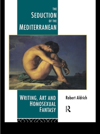The Seduction of the Mediterranean - Writing, Art and Homosexual Fantasy ebook by Robert Aldrich