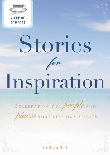 A Cup of Comfort Stories for Inspiration - Celebrating the people and places that lift our spirits ebook by Colleen Sell
