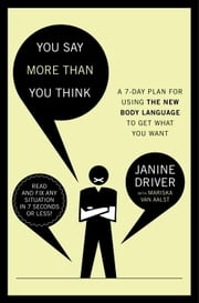 You Say More Than You Think - Use the New Body Language to Get What You Want!, The 7-Day Plan ebook by Janine Driver,Mariska van Aalst