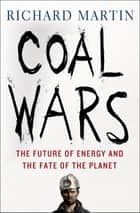 Coal Wars - The Future of Energy and the Fate of the Planet ebook by Richard Martin
