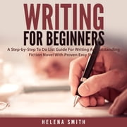 Writing For Beginners: A Step-by-Step To Do List Guide For Writing An Outstanding Fiction Novel With Proven Easy Steps audiobook by Helena Smith