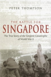 The Battle for Singapore - The True Story of the Greatest Catastrophe of World War II ebook by Peter Thompson