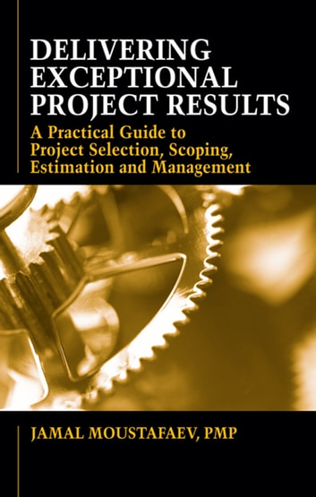 Delivering Exceptional Project Results - A Practical Guide to Project Selection, Scoping, Estimation and Management ebook by Jamal Moustafaev