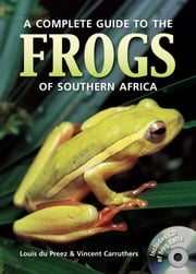 Complete Guide to the Frogs of Southern Africa ebook by Louis du Preez,Vincent Carruthers
