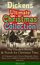Dickens Ultimate Christmas Collection: The Greatest Stories & Novels for Christmas Time: A Christmas Carol, Doctor Marigold, Oliver Twist, Tom Tiddler's Ground, The Holly-Tree and more (Illustrated) ebook by Charles Dickens