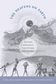 The Heavens on Earth - Observatories and Astronomy in Nineteenth-Century Science and Culture ebook by David Aubin,Charlotte Bigg,H. Otto Sibum,Barbara Herrnstein Smith,E. Roy Weintraub
