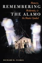 Remembering the Alamo - Memory, Modernity, and the Master Symbol ebook by Richard R. Flores