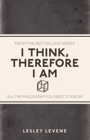 I Think, Therefore I Am - All the Philosophy You Need to Know ebook by Lesley Levene
