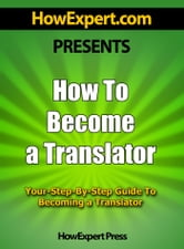 How To Become a Transalator: Your Step-By-Step Guide To Becoming a Translator ebook by HowExpert Press
