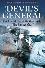 "The Devil's General - The Life of Hyazinth Graf Strachwitz - The ""Panzer Graf"" ebook by Raymond Bagdonas"