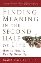 Finding Meaning in the Second Half of Life - How to Finally, Really Grow Up ebook by
