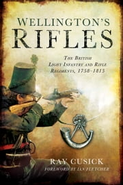 Wellington's Rifles - The British Light Infantry and Rifle Regiments, 17581815 ebook by Ray Cusick