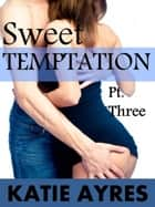 Sweet Temptation Pt.Three ebook by Katie Ayres