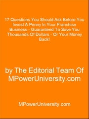 17 Questions You Should Ask Before You Invest A Penny In Your Franchise Business - Guaranteed To Save You Thousands Of Dollars - Or Your Money Back! ebook by Editorial Team Of MPowerUniversity.com