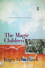 The Magic Children - Racial Identity at the End of the Age of Race ebook by Roger Echo-Hawk