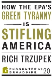How the EPA's Green Tyranny is Stifling America ebook by Rich Trzupek