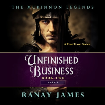 Unfinished Business: Book 2 Part 1 The McKinnon Legends (A Time Travel Series) audiobook by Ranay James