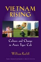 Vietnam Rising - Culture and Change in Asia's Tiger Cub ebook by William Ratliff