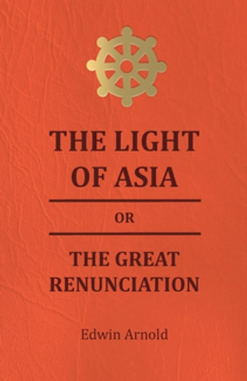 The Light of Asia or the Great Renunciation - Being the Life and Teaching of Gautama, Prince of India and Founder of Buddism ebook by Edwin Arnold