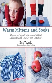 Warm Mittens and Socks - Dozens of Practical Instructions for Knitting and Crocheting Mittens and Socks from Scratch ebook by Eva Trotzig,Malin Nuhma