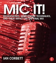 Mic It! - Microphones, Microphone Techniques, and Their Impact on the Final Mix ebook by Ian Corbett