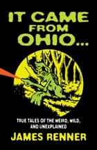 It Came from Ohio: True Tales of the Weird, Wild, and Unexplained ebook by James Renner
