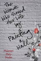 The Woman Who Saved Her Life by Painting a Wall ebook by Maureen Mary Studer