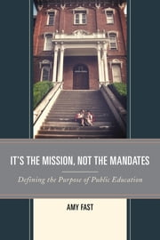 It's the Mission, Not the Mandates - Defining the Purpose of Public Education ebook by Amy Fast