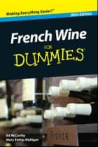 French Wine For Dummies, Mini Edition ebook by Mary Ewing-Mulligan, Ed McCarthy