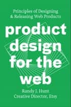 Product Design for the Web - Principles of Designing and Releasing Web Products ebook by Randy J. Hunt
