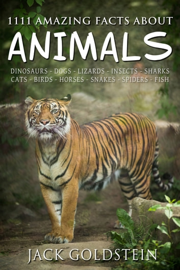 1111 Amazing Facts about Animals - Dinosaurs, dogs, lizards, insects, sharks, cats, birds, horses, snakes, spiders, fish and more! ebook by Jack Goldstein