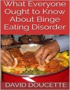 What Everyone Ought to Know About Binge Eating Disorder ebook by David Doucette