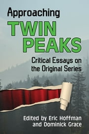 Approaching Twin Peaks - Critical Essays on the Original Series ebook by Eric Hoffman, Dominick Grace