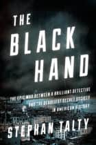 The Black Hand - The Epic War Between a Brilliant Detective and the Deadliest Secret Society in American History ebook by Stephan Talty