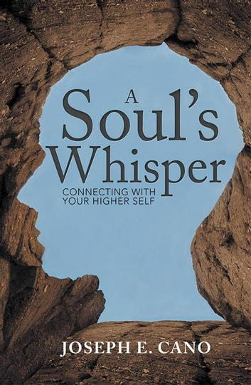 A Soul'S Whisper - Connecting with Your Higher Self ebook by Joseph E. Cano