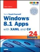 Windows 8.1 Apps with XAML and C# Sams Teach Yourself in 24 Hours ebook by Adam Nathan