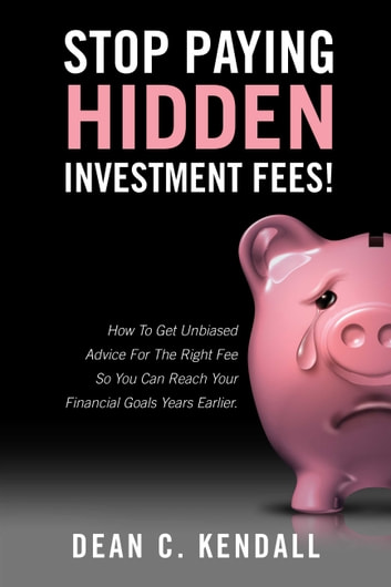 Stop Paying Hidden Investment Fees! - Get Unbiased Advice for the Right Fee to Reach Your Financial Goals Earlier ebook by Dean C. Kendall
