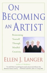 On Becoming an Artist - Reinventing Yourself Through Mindful Creativity ebook by Ellen J. Langer