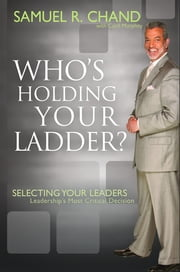Who's Holding Your Ladder? - Selecting Your Leaders, Leaderships Most Critical Decision ebook by Samuel Chand