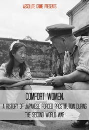 Comfort Women - A History of Japanese Forced Prostitution During the Second World War ebook by Wallace Edwards