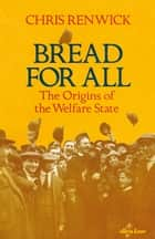 Bread for All - The Origins of the Welfare State ebook by Chris Renwick