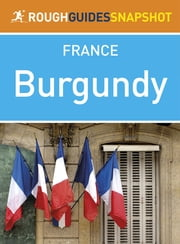 Burgundy Rough Guides Snapshot France (includes Dijon, Côte d'Or, Beaune and Abbaye de Fontenay) ebook by Rough Guides Ltd