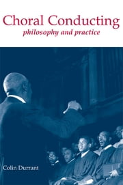 Choral Conducting - Philosophy and Practice ebook by Colin Durrant