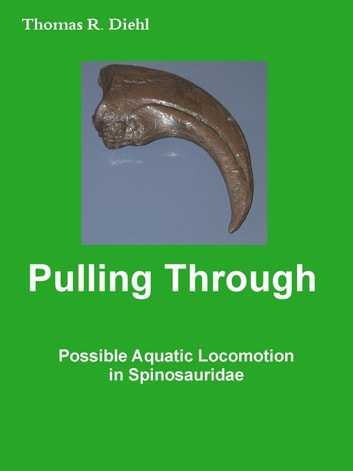 Pulling Through - Possible Aquatic Locomotion in Spinosauridae ebook by Thomas R. Diehl