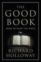 The Good Book - How to Read the Bible ebook by Richard Holloway