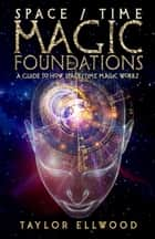 Space/Time Magic Foundations: A Guide to How Space/Time Magic Works - How Space/Time Magic Works, #1 eBook by Taylor Ellwood