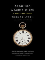 Apparition & Late Fictions: A Novella and Stories ebook by Thomas Lynch